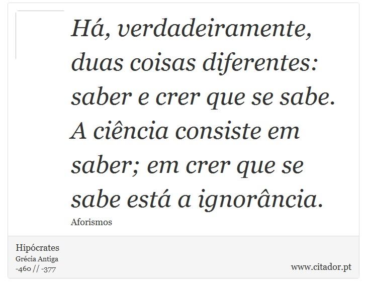 Há, verdadeiramente, duas coisas diferentes: saber e crer que se sabe. A ciência consiste em saber; em crer que se sabe está a ignorância. - Hipócrates - Frases