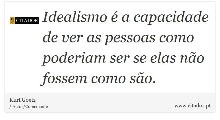 Idealismo é a capacidade de ver as pessoas como poderiam ser se elas não fossem como são. - Kurt Goetz - Frases