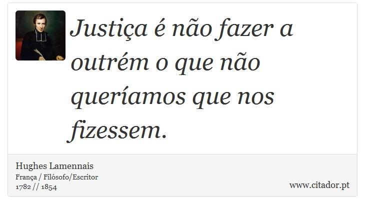 Justiça é não fazer a outrém o que não queríamos que nos fizessem. - Hughes Lamennais - Frases