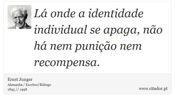 Lá onde a identidade individual se apaga, não há nem punição nem recompensa. - Ernst Junger - Frases