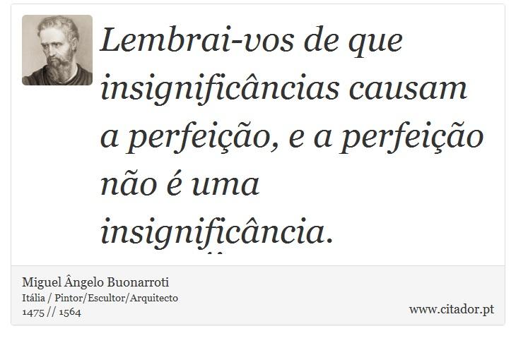Lembrai-vos de que insignificâncias causam a perfeição, e a perfeição não é uma insignificância. - Miguel Ângelo Buonarroti - Frases