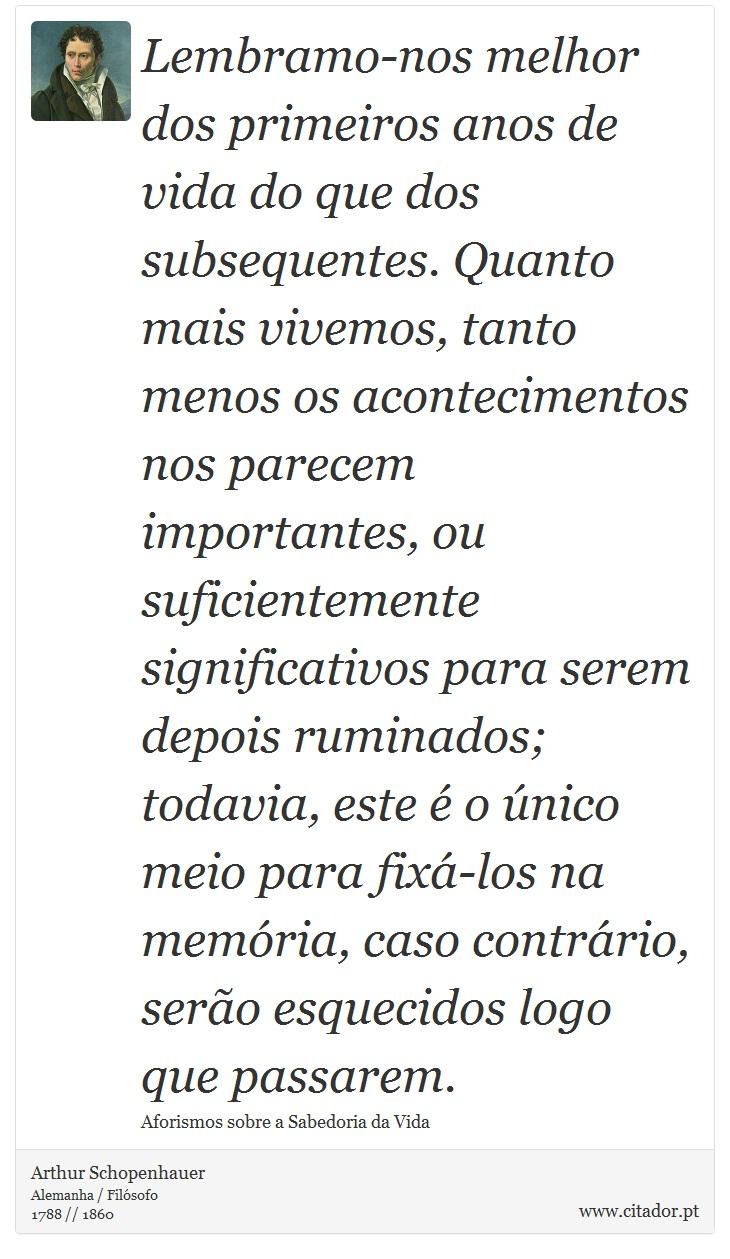 Lembramo-nos melhor dos primeiros anos de vida do que dos subsequentes. Quanto mais vivemos, tanto menos os acontecimentos nos parecem importantes, ou suficientemente significativos para serem depois ruminados; todavia, este é o único meio para fixá-los na memória, caso contrário, serão esquecidos logo que passarem. - Arthur Schopenhauer - Frases