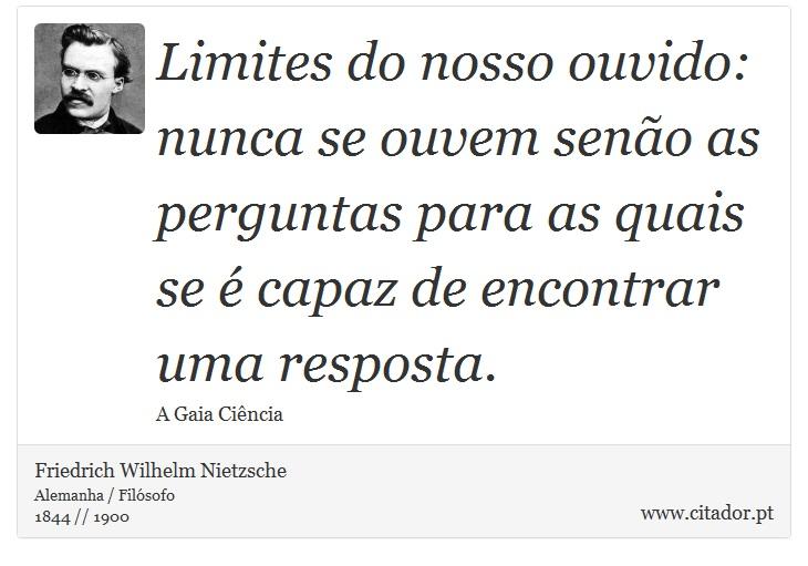 Limites do nosso ouvido: nunca se ouvem senão as perguntas para as quais se é capaz de encontrar uma resposta. - Friedrich Wilhelm Nietzsche - Frases