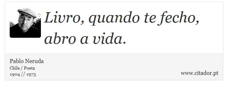 Livro, quando te fecho, abro a vida. - Pablo Neruda - Frases