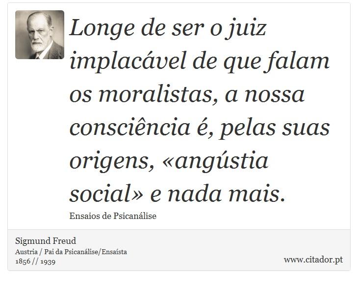 Longe de ser o juiz implacável de que falam os moralistas, a nossa consciência é, pelas suas origens, «angústia social» e nada mais. - Sigmund Freud - Frases
