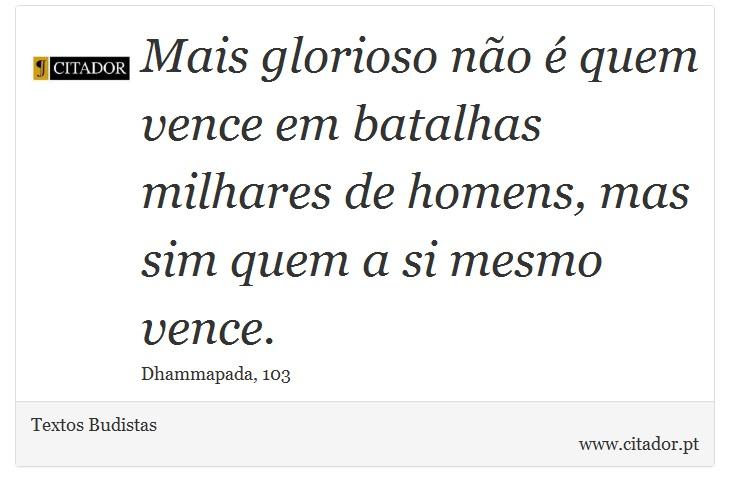 Mais glorioso não é quem vence em batalhas milhares de homens, mas sim quem a si mesmo vence. - Textos Budistas - Frases