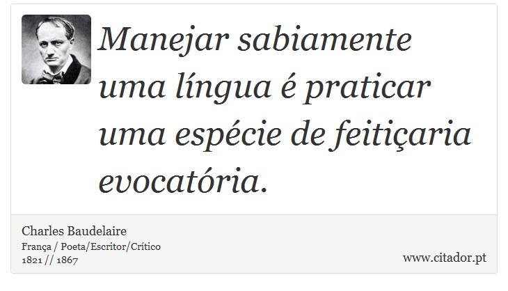 Manejar sabiamente uma língua é praticar uma espécie de feitiçaria evocatória. - Charles Baudelaire - Frases