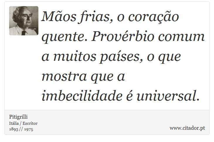 Mãos frias, o coração quente. Provérbio comum a muitos países, o que mostra que a imbecilidade é universal. - Pitigrilli - Frases