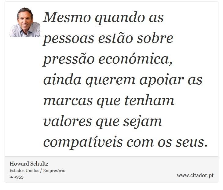 Mesmo quando as pessoas estão sobre pressão económica, ainda querem apoiar as marcas que tenham valores que sejam compatíveis com os seus. - Howard Schultz - Frases