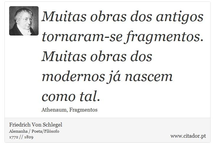 Muitas obras dos antigos tornaram-se fragmentos. Muitas obras dos modernos já nascem como tal. - Friedrich Von Schlegel - Frases