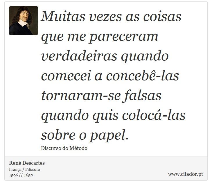 Muitas vezes as coisas que me pareceram verdadeiras quando comecei a concebê-las tornaram-se falsas quando quis colocá-las sobre o papel. - René Descartes - Frases
