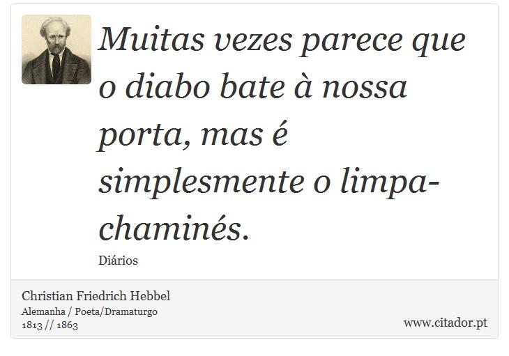 Muitas vezes parece que o diabo bate à nossa porta, mas é simplesmente o limpa-chaminés. - Christian Friedrich Hebbel - Frases