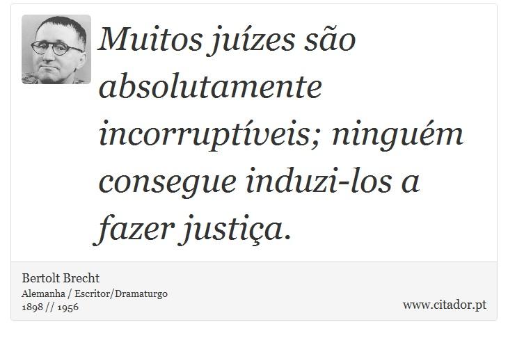 Muitos juízes são absolutamente incorruptíveis; ninguém consegue induzi-los a fazer justiça. - Bertolt Brecht - Frases