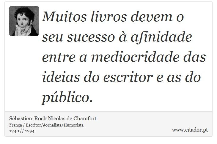Muitos livros devem o seu sucesso à afinidade entre a mediocridade das ideias do escritor e as do público. - Sébastien-Roch Nicolas de Chamfort - Frases