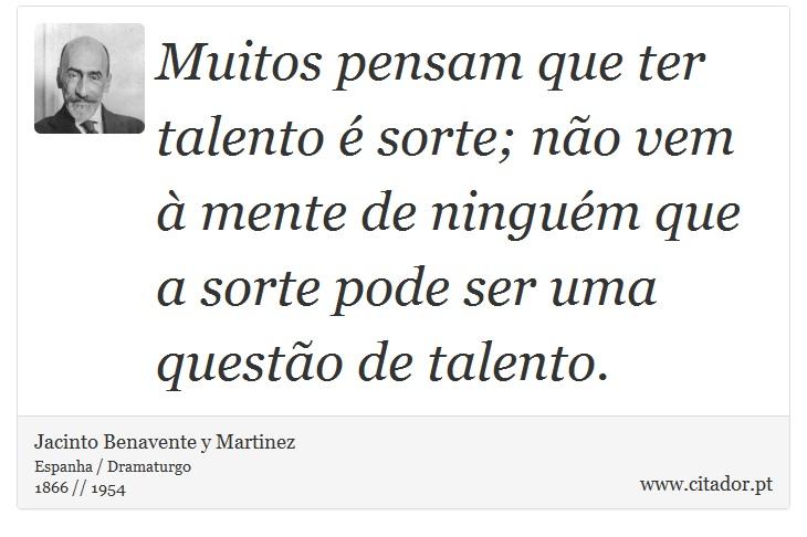 Muitos pensam que ter talento é sorte; não vem à mente de ninguém que a sorte pode ser uma questão de talento. - Jacinto Benavente y Martinez - Frases