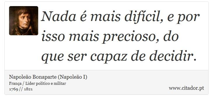 Nada é mais difícil, e por isso mais precioso, do que ser capaz de decidir. - Napoleão Bonaparte (Napoleão I) - Frases