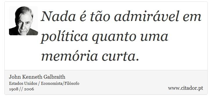 Nada é tão admirável em política quanto uma memória curta. - John Kenneth Galbraith - Frases