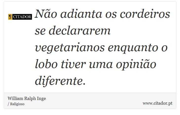 Não adianta os cordeiros se declararem vegetarianos enquanto o lobo tiver uma opinião diferente. - William Ralph Inge - Frases