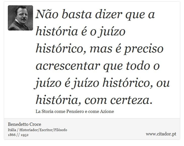 Não basta dizer que a história é o juízo histórico, mas é preciso acrescentar que todo o juízo é juízo histórico, ou história, com certeza. - Benedetto Croce - Frases