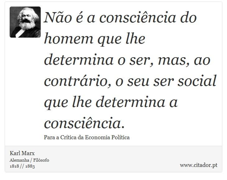 Não é a consciência do homem que lhe determina o ser, mas, ao contrário, o seu ser social que lhe determina a consciência. - Karl Marx - Frases
