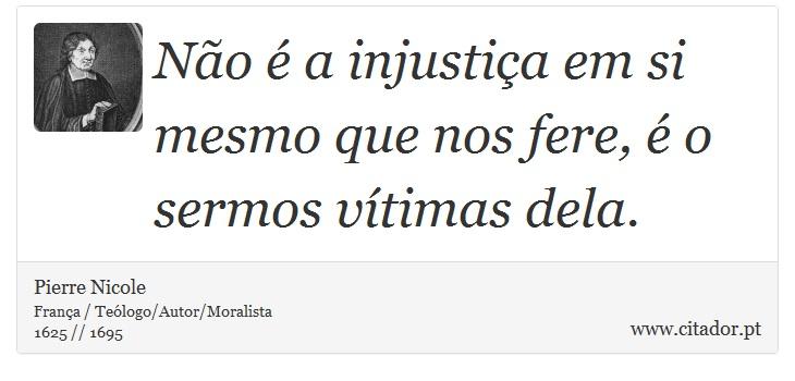 Não é a injustiça em si mesmo que nos fere, é o sermos vítimas dela. - Pierre Nicole - Frases