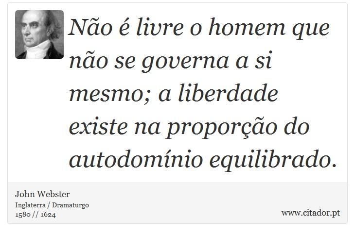 Não é livre o homem que não se governa a si mesmo; a liberdade existe na proporção do autodomínio equilibrado. - John Webster - Frases