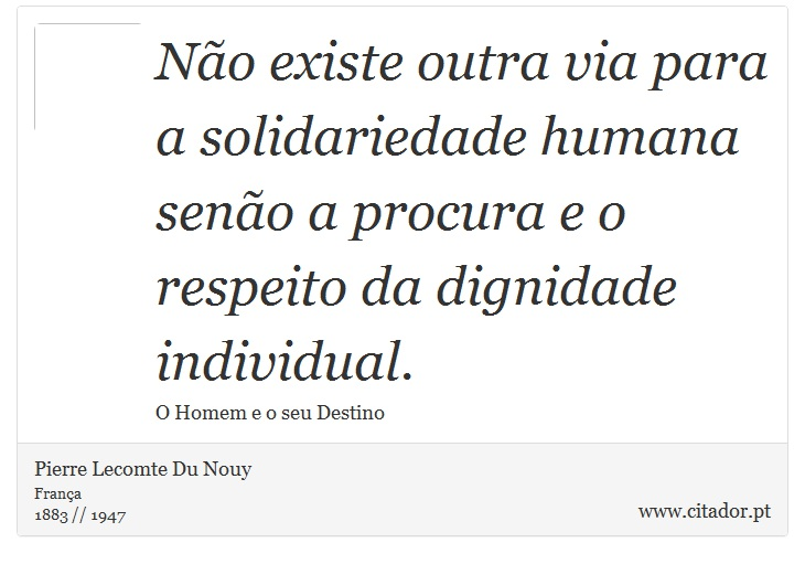 Não existe outra via para a solidariedade humana senão a procura e o respeito da dignidade individual. - Pierre Lecomte Du Nouy - Frases