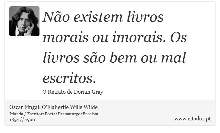 Não existem livros morais ou imorais. Os livros são bem ou mal escritos. - Oscar Fingall O'Flahertie Wills Wilde - Frases