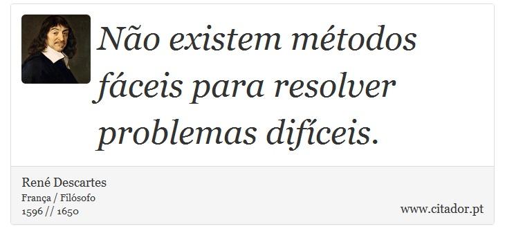Não existem métodos fáceis para resolver problemas difíceis. - René Descartes - Frases