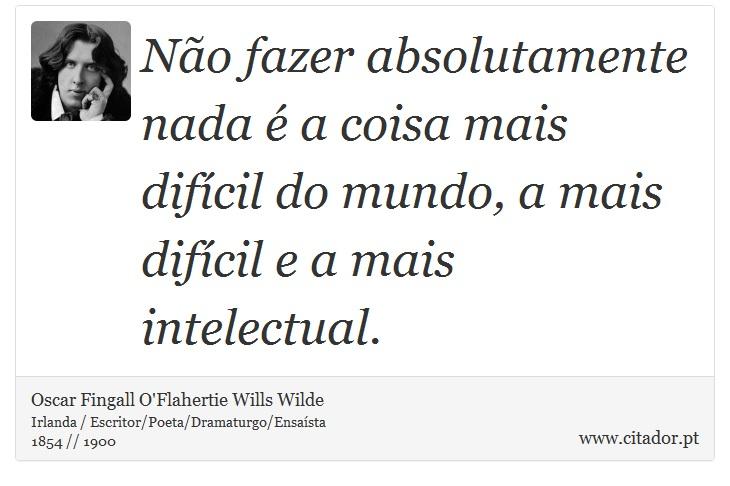 Não fazer absolutamente nada é a coisa mais difícil do mundo, a mais difícil e a mais intelectual. - Oscar Fingall O'Flahertie Wills Wilde - Frases