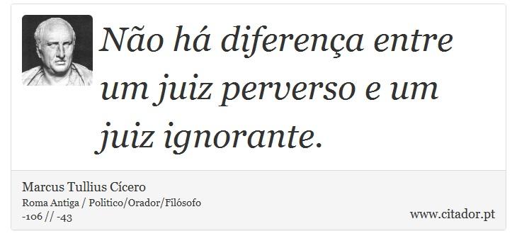Não há diferença entre um juiz perverso e um juiz ignorante. - Marcus Tullius Cícero - Frases