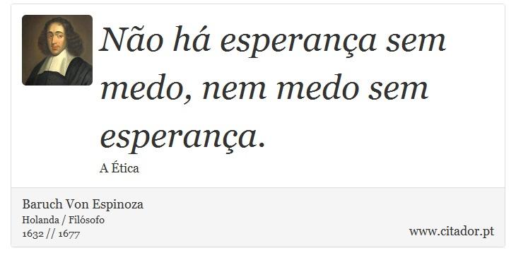 Não há esperança sem medo, nem medo sem esperança. - Baruch Von Espinoza - Frases