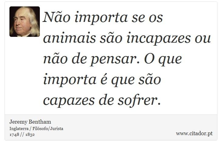 Não importa se os animais são incapazes ou não de pensar. O que importa é que são capazes de sofrer. - Jeremy Bentham - Frases