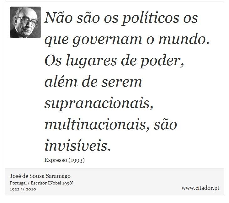 Não são os políticos os que governam o mundo. Os lugares de poder, além de serem supranacionais, multinacionais, são invisíveis. - José de Sousa Saramago - Frases
