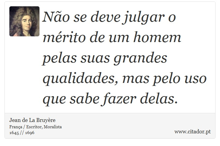Não se deve julgar o mérito de um homem pelas suas grandes qualidades, mas pelo uso que sabe fazer delas. - Jean de La Bruyère - Frases