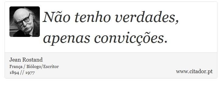 Não tenho verdades, apenas convicções. - Jean Rostand - Frases