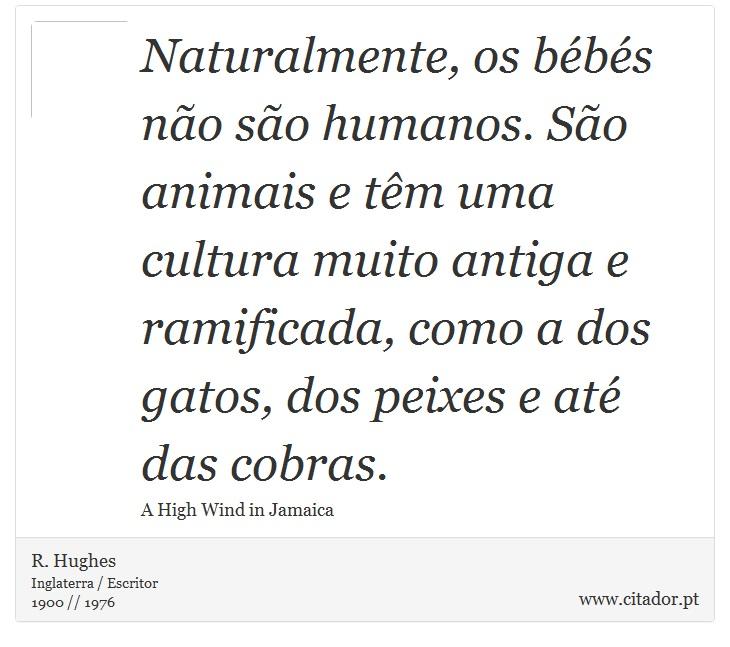 Naturalmente, os bébés não são humanos. São animais e têm uma cultura muito antiga e ramificada, como a dos gatos, dos peixes e até das cobras. - R. Hughes - Frases
