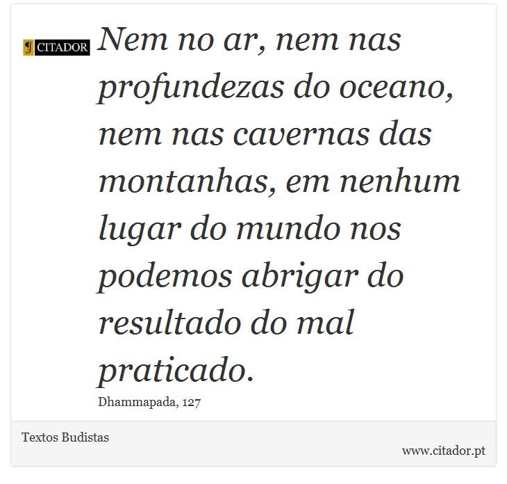 Nem no ar, nem nas profundezas do oceano, nem nas cavernas das montanhas, em nenhum lugar do mundo nos podemos abrigar do resultado do mal praticado. - Textos Budistas - Frases