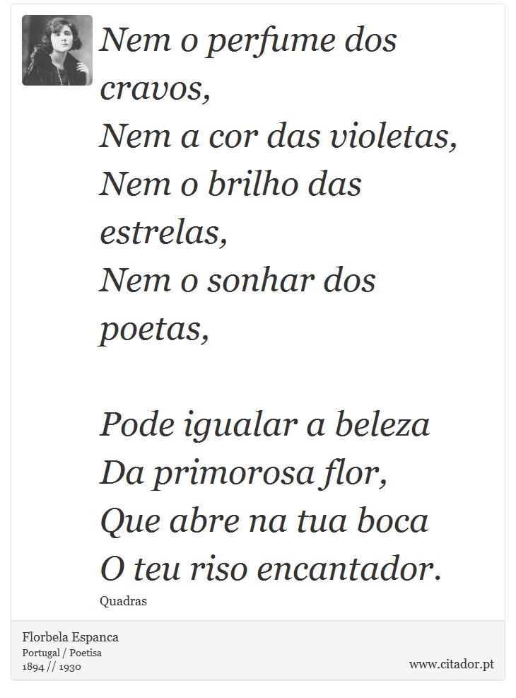 Nem o perfume dos cravos,<br />  Nem a cor das violetas,<br />  Nem o brilho das estrelas,<br />  Nem o sonhar dos poetas,<br /> <br />  Pode igualar a beleza<br />  Da primorosa flor,<br />  Que abre na tua boca<br />  O teu riso encantador. - Florbela Espanca - Frases