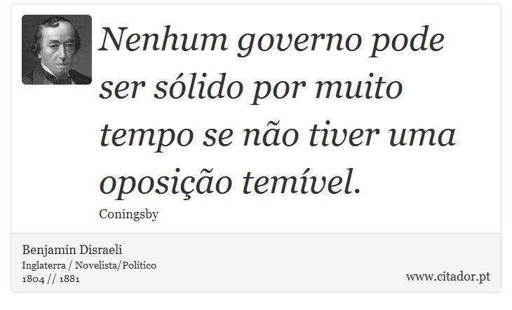 Nenhum governo pode ser sólido por muito tempo se não tiver uma oposição temível. - Benjamin Disraeli - Frases