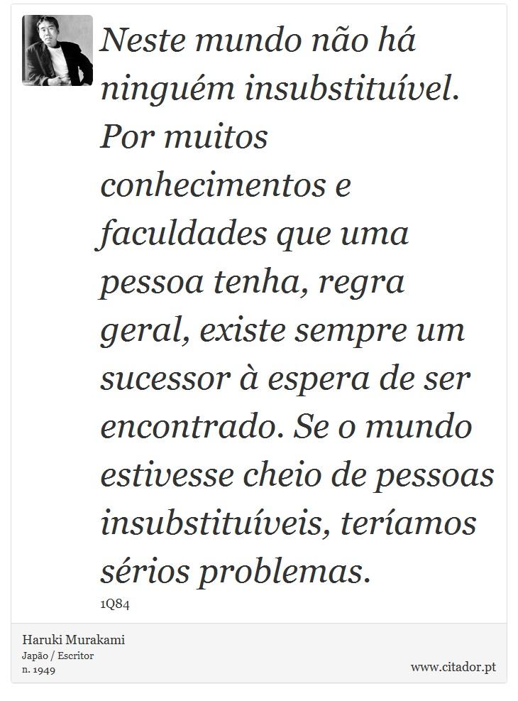 Neste mundo não há ninguém insubstituível. Por muitos conhecimentos e faculdades que uma pessoa tenha, regra geral, existe sempre um sucessor à espera de ser encontrado. Se o mundo estivesse cheio de pessoas insubstituíveis, teríamos sérios problemas. - Haruki Murakami - Frases