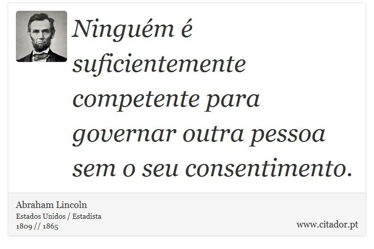 Ninguém é suficientemente competente para governar outra pessoa sem o seu consentimento. - Abraham Lincoln - Frases