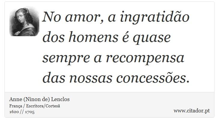 No amor, a ingratidão dos homens é quase sempre a recompensa das nossas concessões. - Anne (Ninon de) Lenclos - Frases