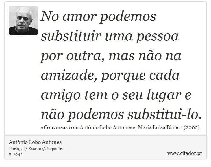 No amor podemos substituir uma pessoa por outra, mas não na amizade, porque cada amigo tem o seu lugar e não podemos substitui-lo. - António Lobo Antunes - Frases