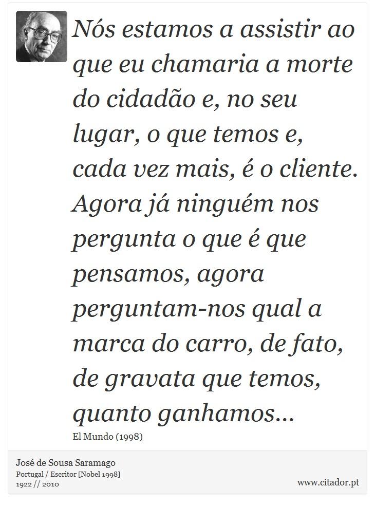 Nós estamos a assistir ao que eu chamaria a morte do cidadão e, no seu lugar, o que temos e, cada vez mais, é o cliente. Agora já ninguém nos pergunta o que é que pensamos, agora perguntam-nos qual a marca do carro, de fato, de gravata que temos, quanto ganhamos... - José de Sousa Saramago - Frases