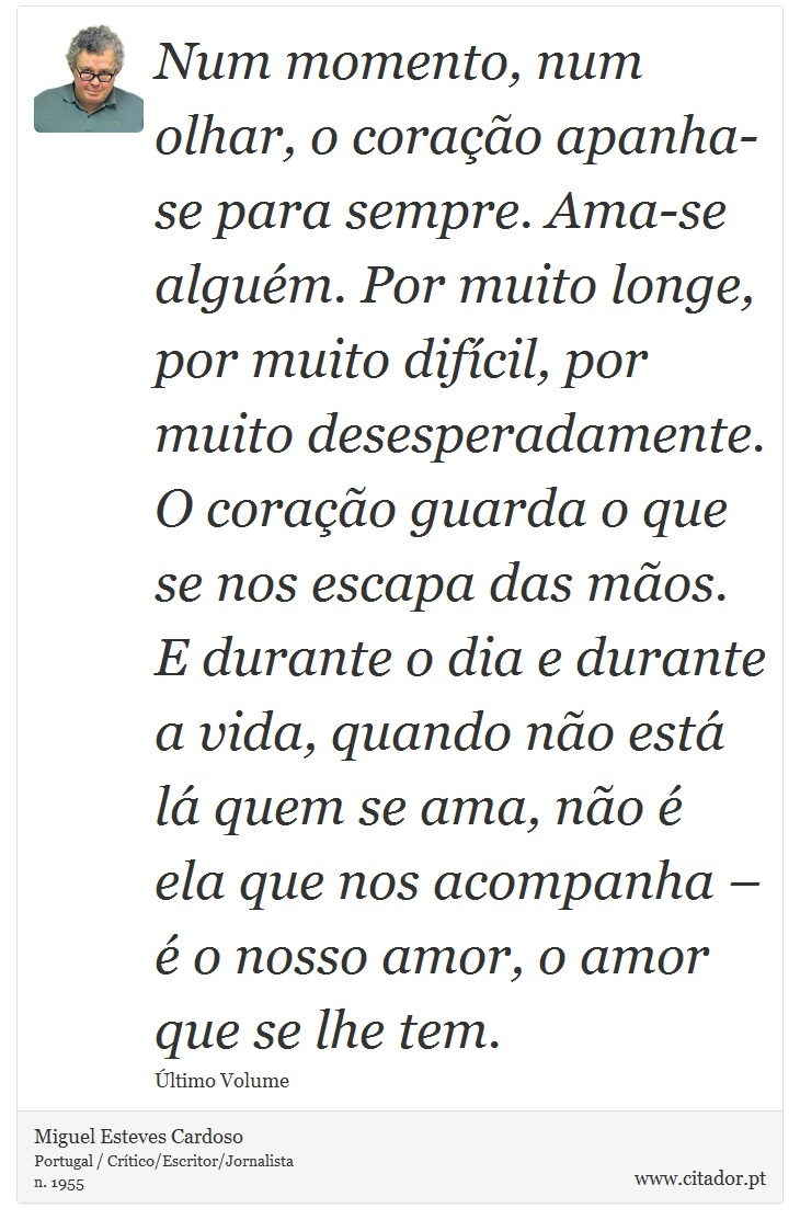 Num momento, num olhar, o coração apanha-se para sempre. Ama-se alguém. Por muito longe, por muito difícil, por muito desesperadamente. O coração guarda o que se nos escapa das mãos. E durante o dia e durante a vida, quando não está lá quem se ama, não é ela que nos acompanha – é o nosso amor, o amor que se lhe tem. - Miguel Esteves Cardoso - Frases
