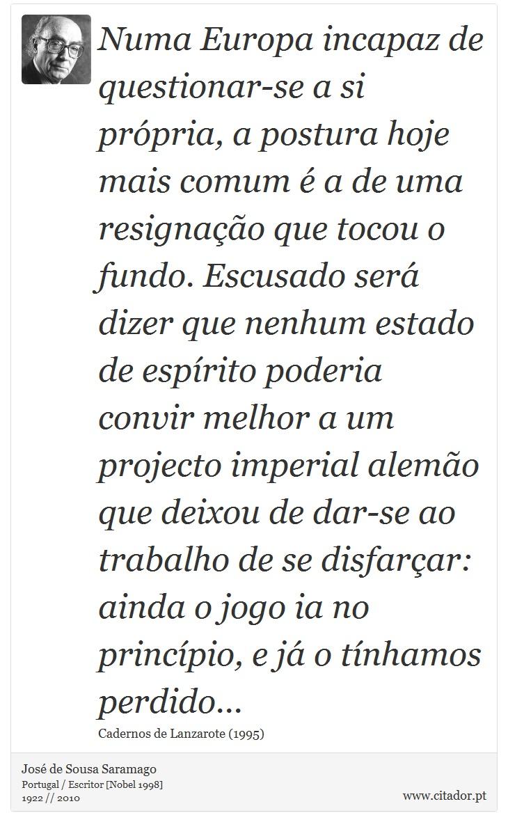 Numa Europa incapaz de questionar-se a si própria, a postura hoje mais comum é a de uma resignação que tocou o fundo. Escusado será dizer que nenhum estado de espírito poderia convir melhor a um projecto imperial alemão que deixou de dar-se ao trabalho de se disfarçar: ainda o jogo ia no princípio, e já o tínhamos perdido... - José de Sousa Saramago - Frases
