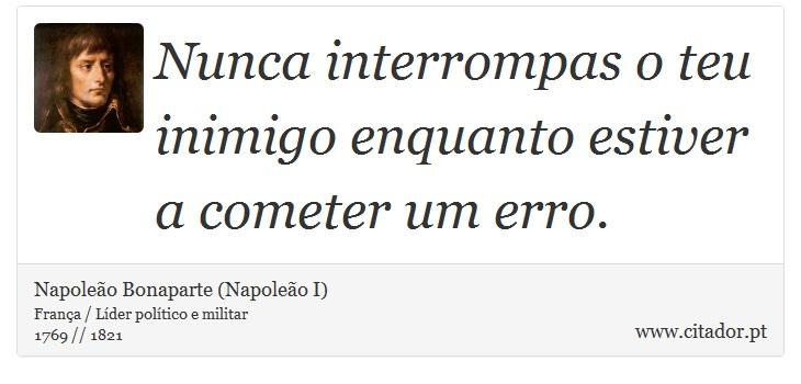Nunca interrompas o teu inimigo enquanto estiver a cometer um erro. - Napoleão Bonaparte (Napoleão I) - Frases