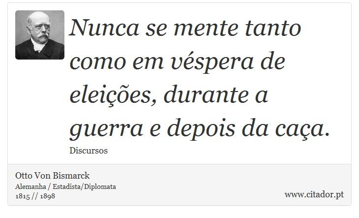 Nunca se mente tanto como em véspera de eleições, durante a guerra e depois da caça. - Otto Von Bismarck - Frases