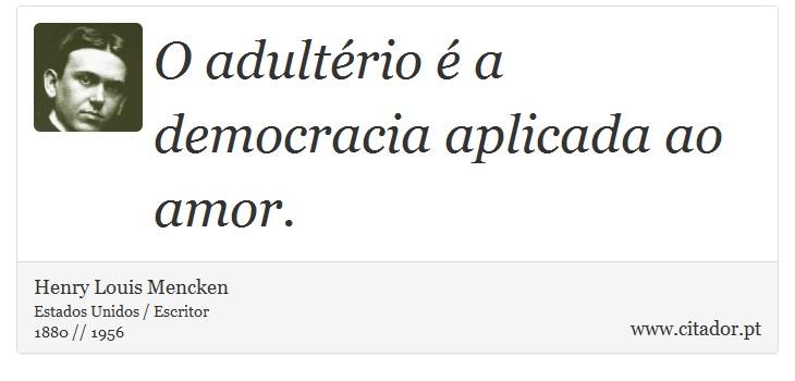 O adultério é a democracia aplicada ao amor. - Henry Louis Mencken - Frases